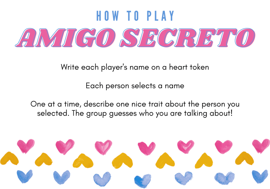 Digital print: HOW TO PLAY AMIGO SECRETO: Write each player's name on a heart token; Each person selects a name; One at a time, describe one nice trait about the person you selected. The group guesses who you are talking about!