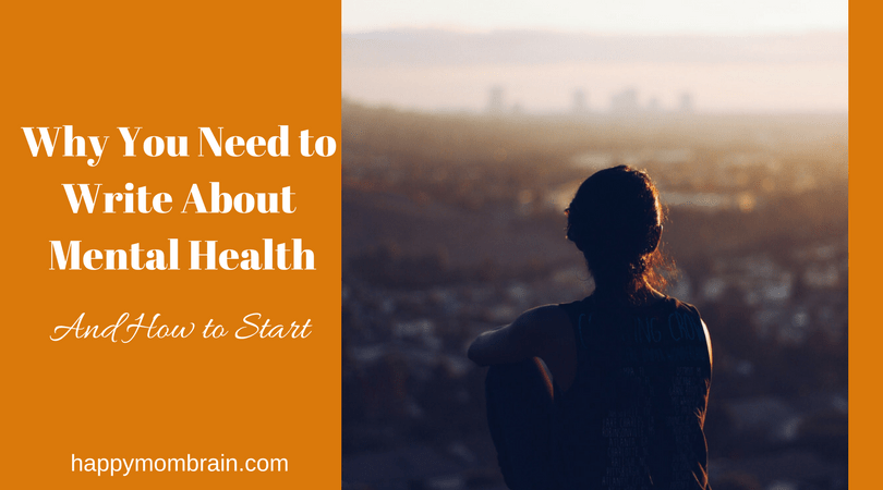 Why You Need to Write About Mental Health - Happy Mom Brain