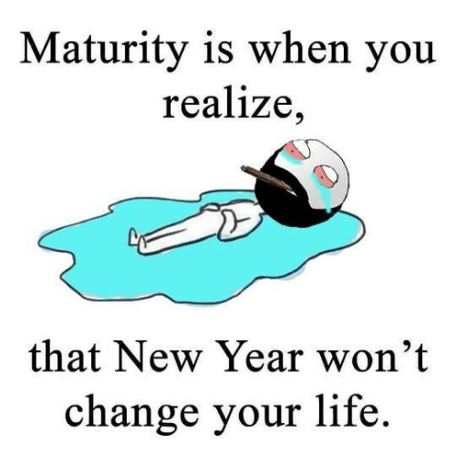 Maturity Is When You Realize That New Year Wont Change New Year Meme