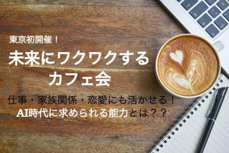 【東京初開催】未来にワクワクするカフェ会〜 AI時代に求められる能力とは?