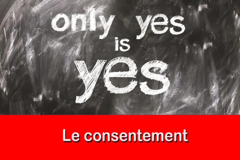 Le consentement – C'est primordial et non négociable