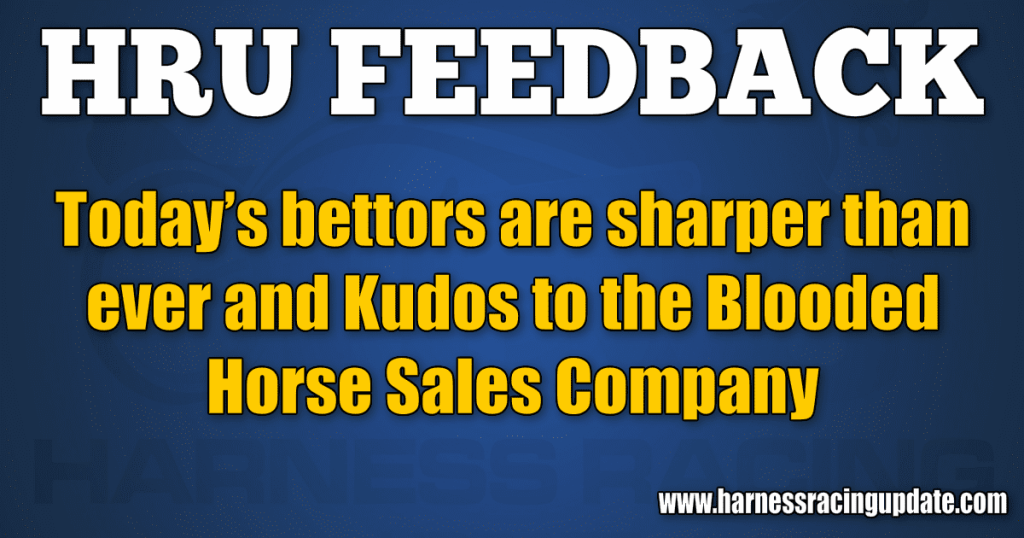 Today's bettors are sharper than ever and Kudos to the Blooded Horse Sales Company