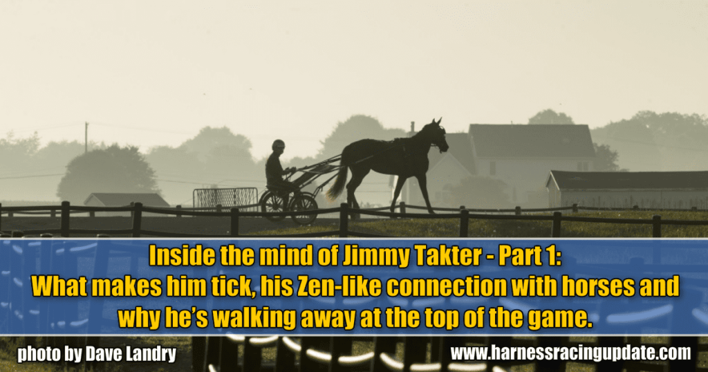 Inside the mind of Jimmy Takter – Part 1: What makes him tick, his Zen-like connection with horses and why he's walking away at the top of the game.