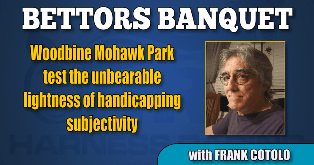 Woodbine Mohawk Park test the unbearable lightness of handicapping subjectivity