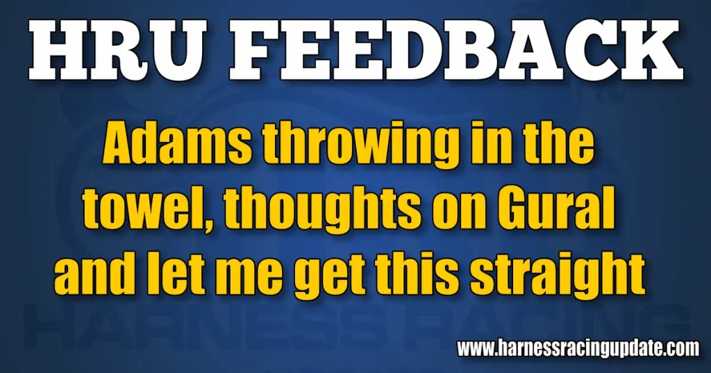 Adams throwing in the towel, thoughts on Gural and let me get this straight