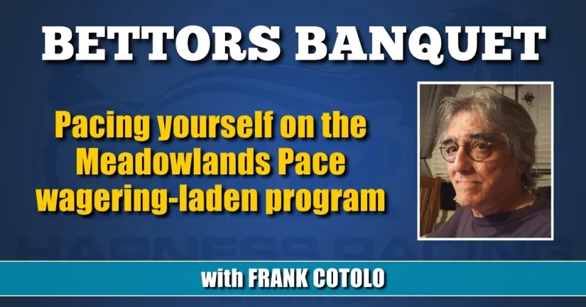 Pacing yourself on the Meadowlands Pace wagering-laden program