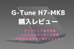 G-Tune H7-MKB,レビュー,ブログ
