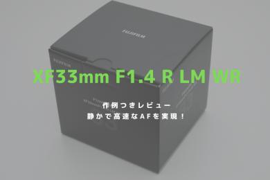 フジノンレンズ ,XF33mm F1.4 R LM WR,xf33f1.4,開封,購入,ブログ,感想,レビュー,比径較,価格,作例