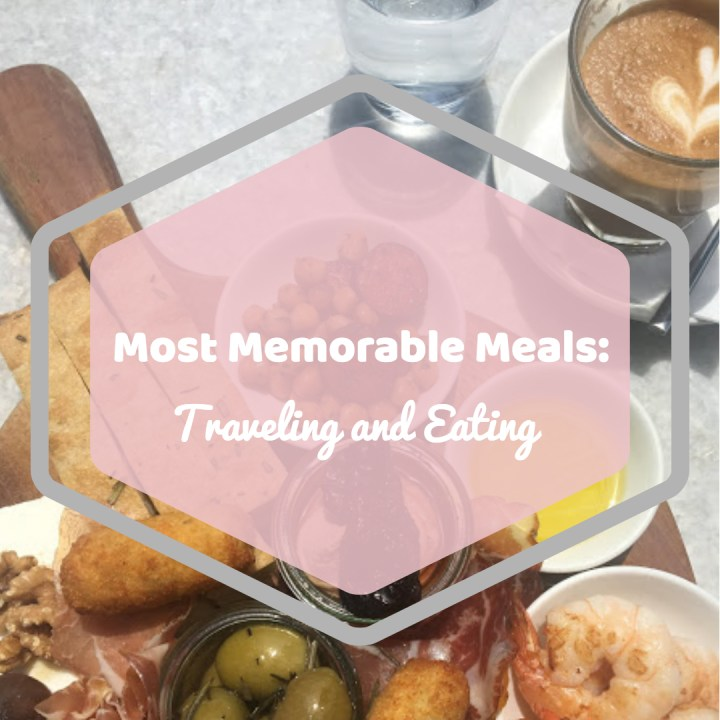 Most Memorable Meals: Traveling & Eating