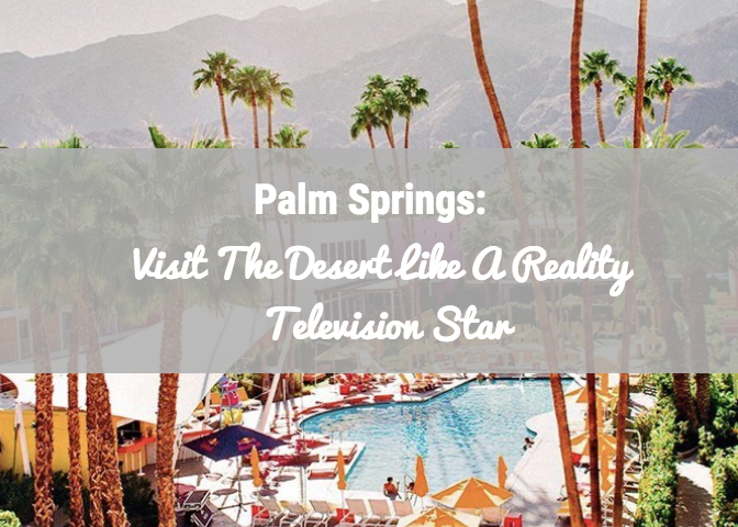 Palm Springs like a Reality TV Star