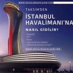 taksimden istanbul 3. havaalanına nasıl gidilir