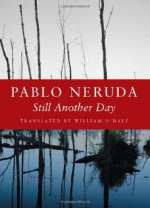 Still Another Day (Copper Canyon Press, 1984/2005). Pablo Neruda. Translated by William O'Daly