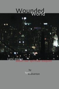 Wounded World: lyric essays about our spiritual disquiet (CreateSpace, 2013). CNF Lyric Essays.