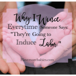 """Why do I Wince Every Time Someone Says """"They're Going to Induce Labor"""""""