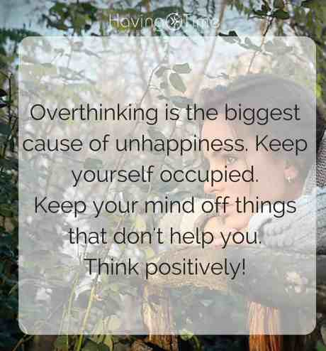 Overthinking is the biggest cause of our unhappiness. Keep yourself occupied. Keep your mind off things that don't hep you. Think positively.