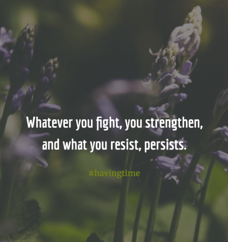 Whatever you fight, you strengthen, and what you resist, persists.