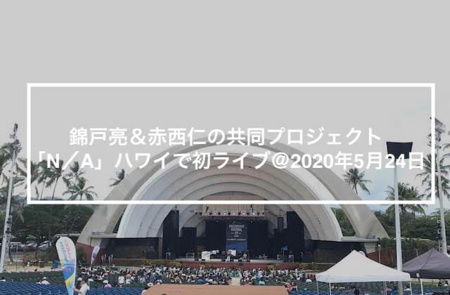 錦戸亮&赤西仁の共同プロジェクト「N/A」ハワイで初ライブ@2020年5月24日