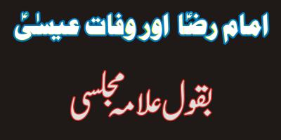 حیات القلوب۔ علامہ مجلسی ۔ امام رضاعلیہ السلام اور قرآن سے وفات عیسیٰؑ