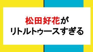 松田好花 リトルトゥース