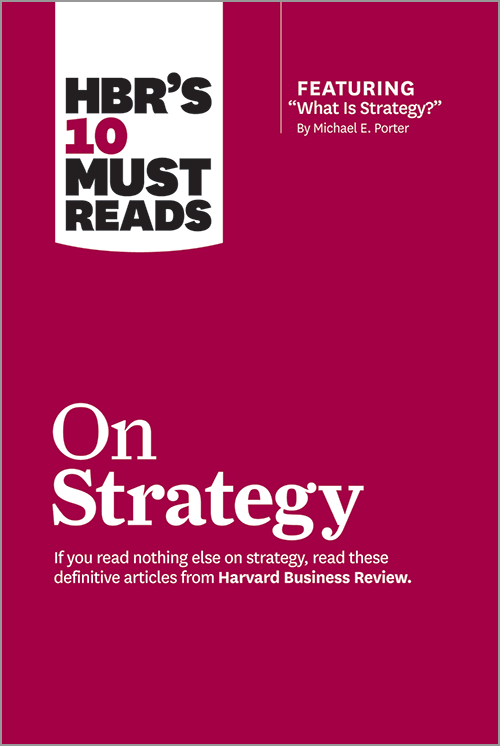 HBRs 10 Must Reads on Strategy including featured article What Is Strategy by Michael E