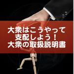 大衆支配のやり方〜大衆の取扱説明書〜