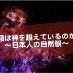 人類は神を超えているのかもしれない〜日本人の自然観〜