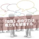 「空気」の力は権威を超越する〜日本社会と空気の支配〜