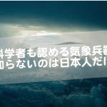 科学者も認める気象兵器〜知らないのは日本人だけ〜