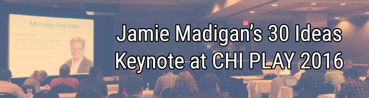 Jamie Madigan's 30 Ideas Keynote at CHI PLAY 2016