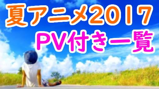 ①夏アニメ2017(7~9月)あらすじや放送日時まとめ!オススメ作品や原作も調査!