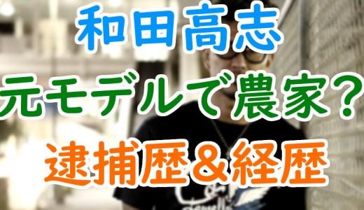 和田高志(元相州連合総長)は元モデルでチャラい農家?昔の逮捕歴や刺青がヤバすぎ!