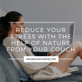 Women sitting on the couch working on a laptop with text overlay that reads Reduce Your Stress with the Help of Nature