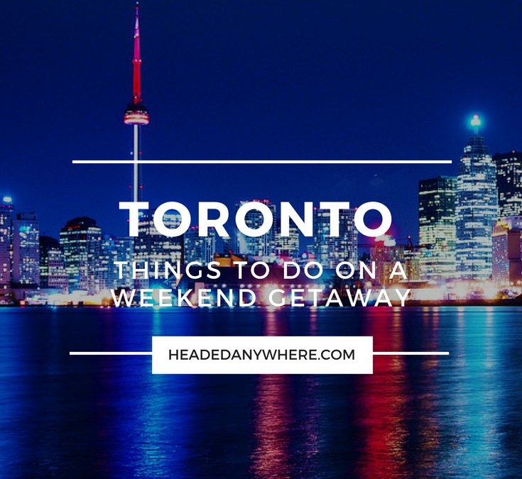 Weekend Getaway: Things to Do in Toronto, Canada