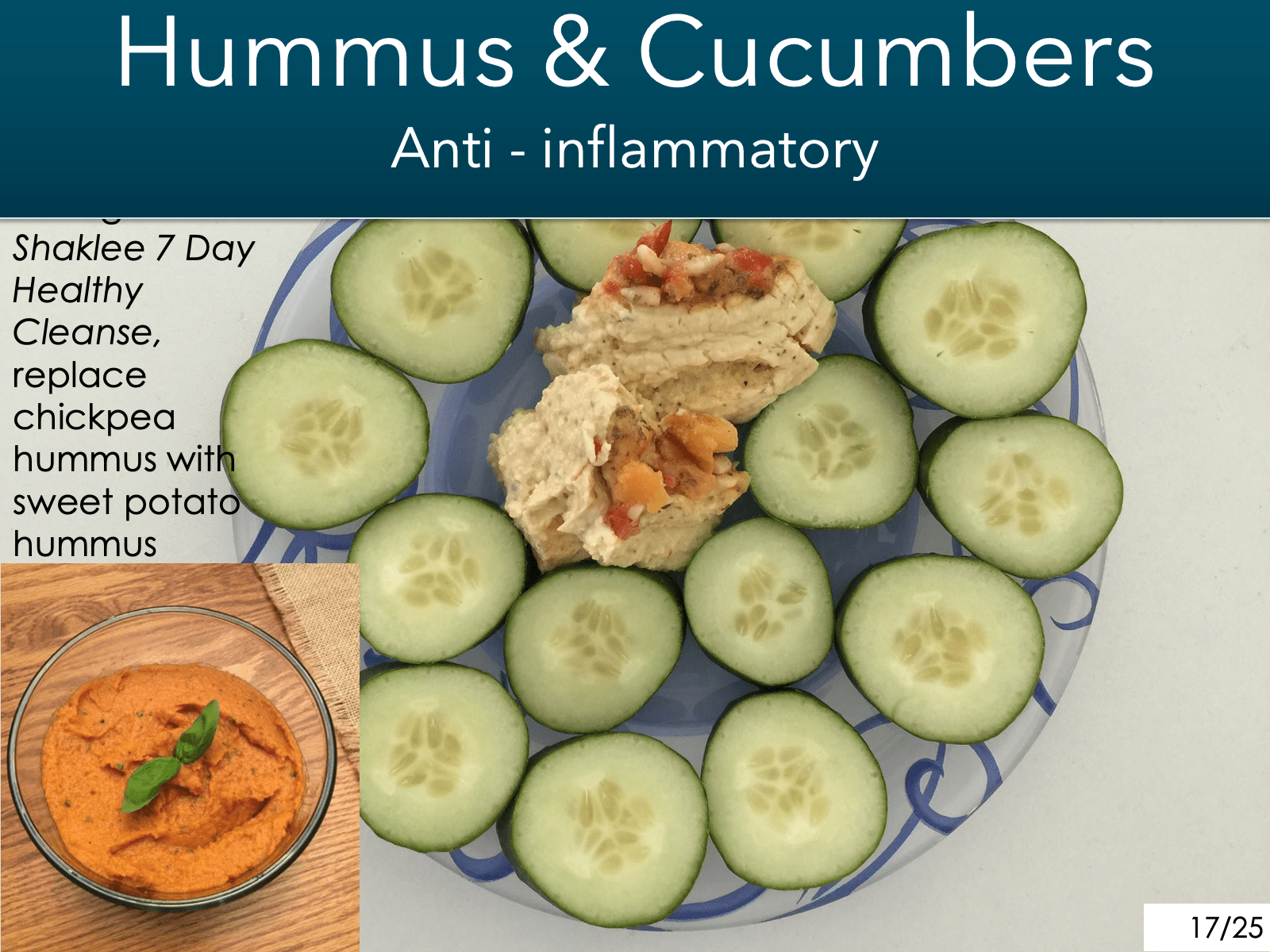 -hummus and cucumbers ------- Are anti-inflammatory-------  -During the '7 day cleanse', -------  swap the legume chickpea hummus-------  With sweet potato or carrot hummus.