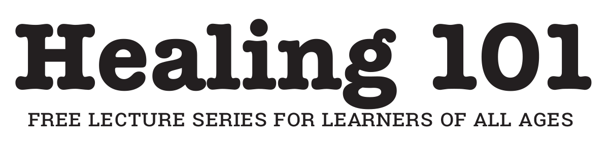 Healing 101 - Free Lecture Series for Learners of All Ages