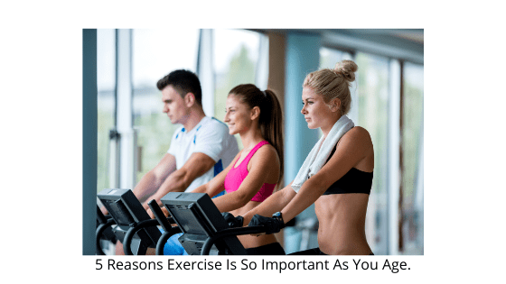 5 Reasons Exercise Is So Important As You Age.