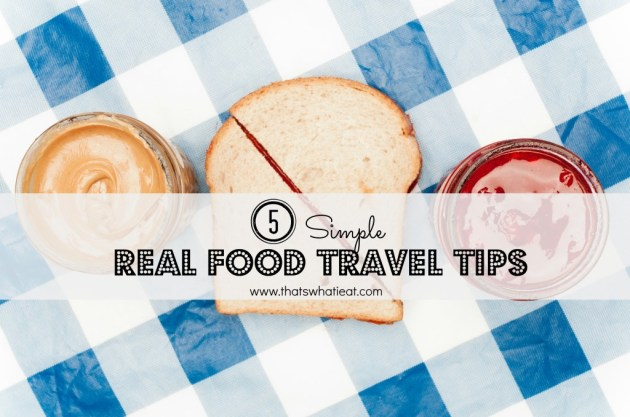 5 Simple Real Food Travel Tips www.thatswhatieat.com