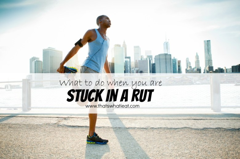 What to do when you are stuck in a rut www.thatswhatieat.com