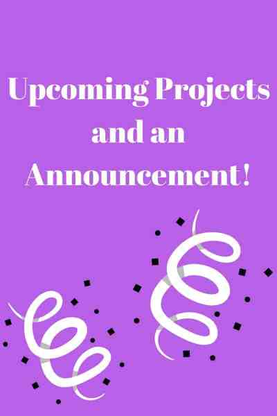 Upcoming Projects and an Announcement!