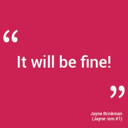 """It will be fine!"" - Jayne Brinkman"