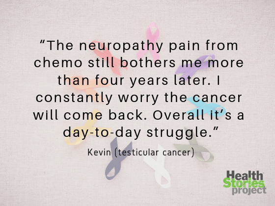 """The neuropathy pain from chemo still bothers me more than four years later. I constantly worry the cancer will come back. Overall it's a day-to-day struggle.""  -- Kevin (testicular cancer)"