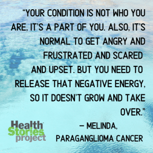 """Your condition is not who you are, it's a part of you. Also, it's normal to get angry and frustrated and scared and upset. But you need to release that negative energy, so it doesn't grow and take over. – Melinda, paraganglioma cancer"