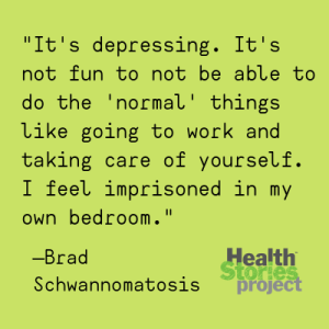 """It's depressing. It's not fun to not be able to do the 'normal' things like going to work and taking care of yourself. I feel imprisoned in my own bedroom."" —Brad, Schwannomatosis"