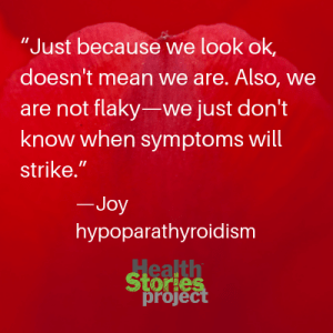 """Just because we look ok, doesn't mean we are. Also, we are not flaky—we just don't know when symptoms will strike."" —Joy, hypoparathyroidism"