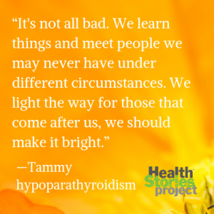 """It's not all bad. We learn things and meet people we may never have under different circumstances. We light the way for those that come after us, we should make it bright."" —Tammy, hypoparathyroidism"