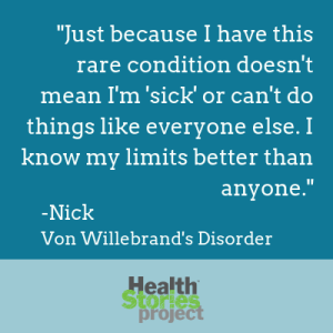 """Just because I have this rare condition doesn't mean I'm 'sick' or can't do things like everyone else. I know my limits better than anyone."" -Nick, Von Willebrand's Disorder"