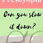 Presbyopia:Can you slow it down?