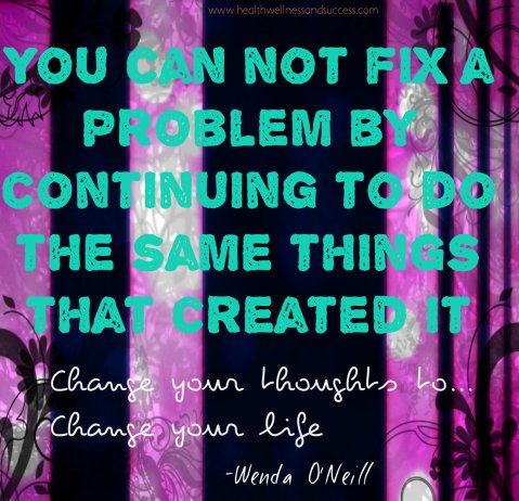 You can not fix a problem by continuing to do the same things that created it, change your thoughts to change your life