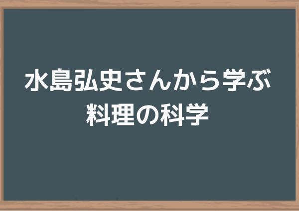 水島弘史さんから学ぶ料理の科学【火加減と50度の意味が分かる】