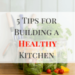5 Tips for Building a Healthy Kitchen